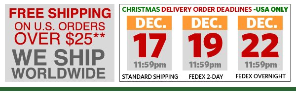 Free Shipping on u.s. orders over $25** We Ship Worldwide. Christmas Delivery Order Deadlines -USA Only. Dec. 17th 11:59 for Standard Shipping. Dec. 19th 11:59 for FEDEX 2-Day. Dec. 22nd 11:59 for FEDEX Overnight.
