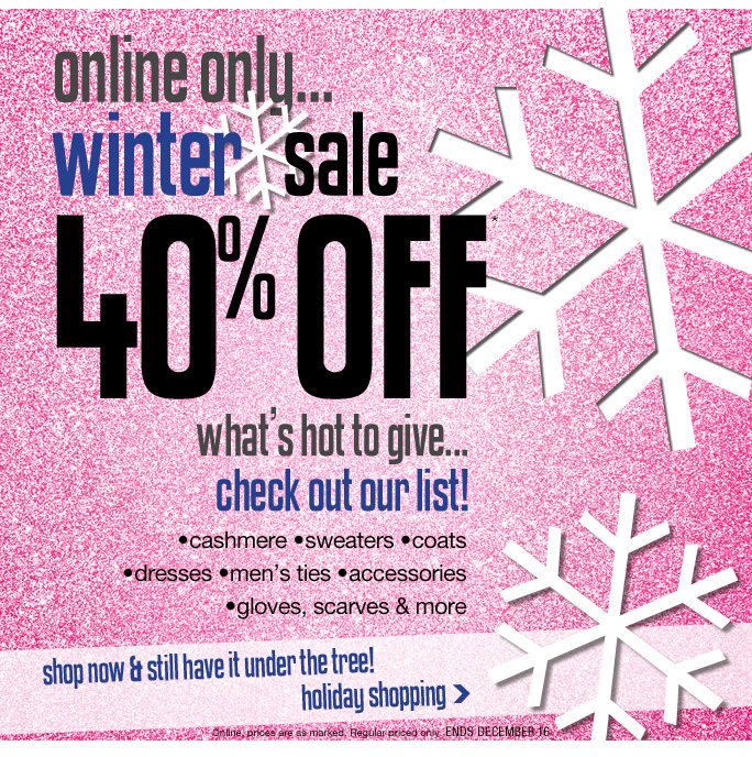 Always Free Shipping With purchase of $100 or more*  Online only Winter sale 40% off* What's hot to give… Check our our list! •cashmere •sweaters •coats •dresses •men's ties •accessories •gloves, scarves & more shop now & still have it under the tree! holiday shopping Online, prices are as marked. Regular priced only. ends December 16 Online, Insider Club Members must be signed in and Loehmann's price reflects Insider Club Diamond or Gold Member savings. SALE AND COUPONS NOT VALID ON SAMPLE SALE AND SELECT SPECIAL EVENTS. SHOES EXCLUDED IN aventura, boca raton, palm beach, kendall, miami, beverly hills, laguna niguel, costa mesa, san diego, long beach & loehmanns.com. *40% OFF select categories PROMOTIONAL OFFER IS VALID THRU 12/17/13 UNTIL 2:59AM EST ONLINE ONLY. Free shipping offer applies on orders of $100 or more, prior to sales tax and after all applicable discounts, only for standard shipping to one single address in the Continental US per order. For online; no promo code needed for 40% off select categories promotional offer, prices are as marked. Offer not valid in store, on clearance or on previous purchases and excludes fragrances,  hair care products, the purchase of Gift Cards and Insider Club Membership fee. Cannot be used in conjunction with employee discount, any other coupon or promotion. No discount will be taken online on Chanel, Gucci, Hermes, D&G, Valentino & Ferragamo watches; all designer jewelry in department 28 and all designer handbags in department 11 with the exception of Furla & La Bagagerie. Discount may not be applied toward taxes, shipping and handling. Quantities are limited and exclusions may apply.  Please see loehmanns.com for details. Void in states where prohibited by law, no cash value except where prohibited, then the cash value is 1/100. Returns and exchanges are subject to Returns/Exchange Policy Guidelines. 2013 †Standard text message & data charges apply. Text STOP to opt out or HELP for help. For the terms and conditions of the Loehmann's text message program, please visit http://pgminf.com/loehmanns.html or call 1-877-471-4885 for more information. As a Loehmann's E-mail Insider, you're entitled to receive e-mail advertisements from us. If you no longer wish to receive our e-mails,  PLEASE CLICK HERE, call 1-888-236-4995 or write to Loehmann's Customer Service Dept., 2500 Halsey Street, Bronx, NY 10461.