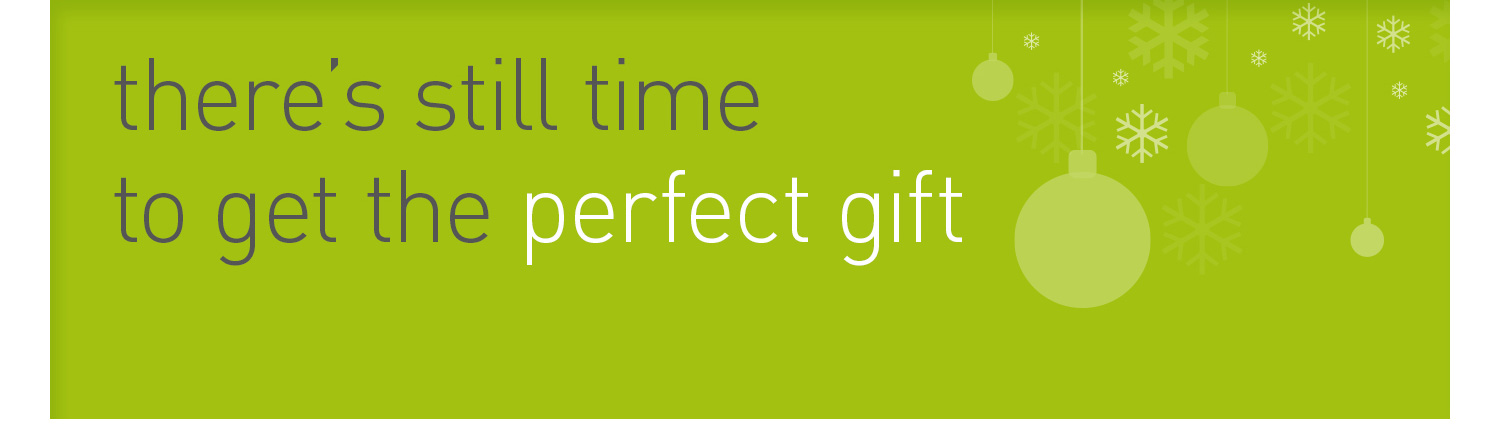 there's still time to get the perfect gift