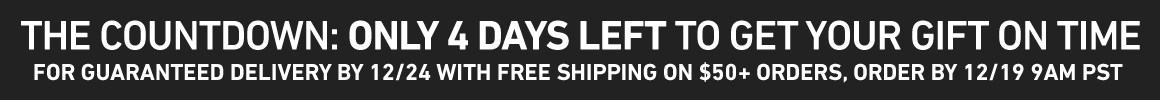 Only 4 Days Left For Guaranteed On-Time Shipping! Order by 12/19 at 9AM PST for Guaranteed 12/24 Delivery