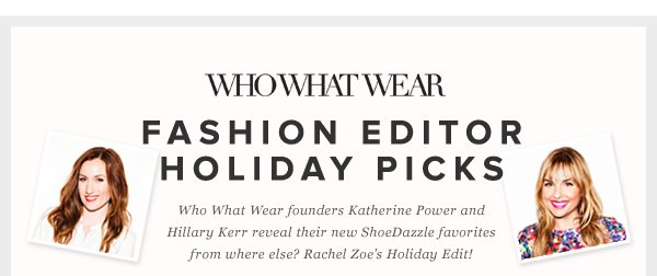 Fashion Editor Holiday Picks - - Who What Wear founders Katherine Power and Hillary Kerr reveal their new ShoeDazzle favorites from where else? Rachel Zoe's Holiday Edit!