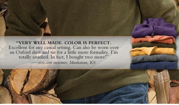 """Very well made. Color is perfect. Excellent for any casual setting. Can also be worn over an oxford shirt and tie for a little more formality. I'm totally satisfied. In fact, I bought two more!"" - orvis.com  customer, Manhattan, Kansas"
