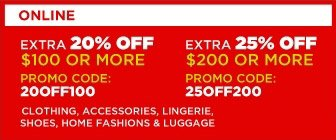 Online: Extra 20% off $100 or more, Promo code: 20OFF100 | Extra 25% off $200 or more, Promo code: 25OFF200 | Clothing, accessories, lingerie, shoes, home fashions & luggage