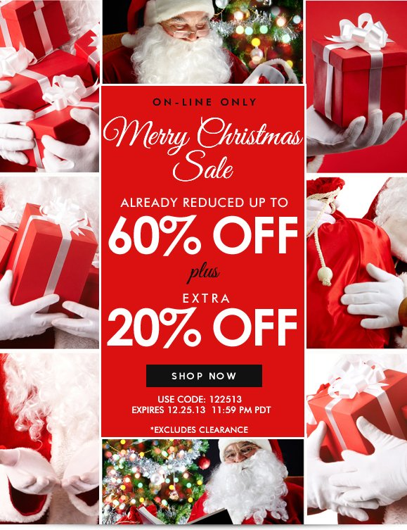 ON-LINE ONLY! MERRY CHRISTMAS SALE: Use Code 122513 and Enjoy Additional 20% OFF! Hurry, Shop Now and SAVE!