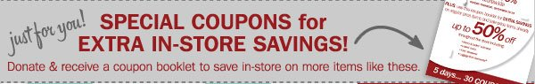 Just for you! SPECIAL COUPONS for EXTRA IN-STORE SAVINGS! Donate and receive a coupon booklet to save in-store on more items like these.