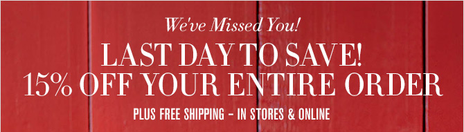 We've Missed You! LAST DAY TO SAVE! 15% OFF YOUR ENTIRE ORDER PLUS FREE SHIPPING - IN STORES & ONLINE