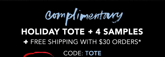 complimentary HOLIDAY TOTE + 4 SAMPLES + FREE SHIPPING WITH $30 ORDERS*  CODE:TOTE