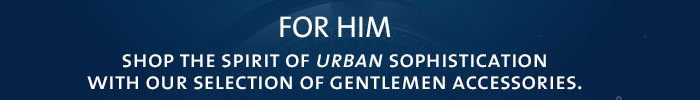 FOR HIM   SHOP THE SPIRIT OFURBANSOPHISTICATION WITH OUR SELECTION OF GENTLEMEN ACCESSORIES.