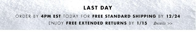 LAST DAY | ORDER BY 4PM TODAY FOR FREE STANDARD SHIPPING BY 12/24 | ENJOY FREE EXTENDED RETURNS BY 1/15 | DETAILS »