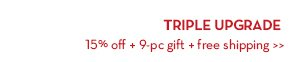 TRIPLE UPGRADE. 15% off + 9-pc gift + free shipping.