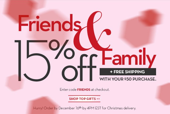 Friends & Family. 15% off + FREE SHIPPING WITH YOUR $50 PURCHASE. Enter code FRIENDS at checkout. SHOP TOP GIFTS. Hurry! Order by December 16th by 4PM EST for Christmas delivery.