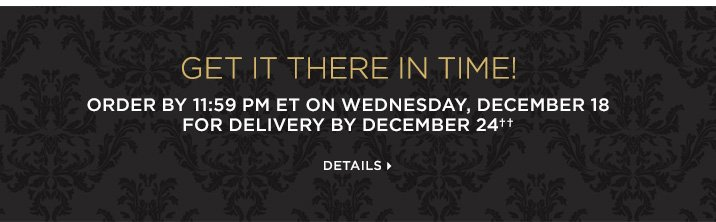 Get it there in time!  Order by 11:59PM ET on Wednesday, December 18 for delivery by December 24††