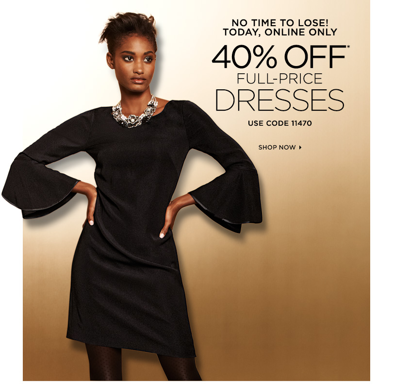 No time to lose! Today, Online Only 40% Off* Full-Price Dresses Use Code 11470 Shop Now ›