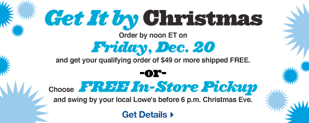 Get It by Christmas. Order by noon ET on Friday, Dec. 20 and get your qualifying order of $49 or more shipped FREE. OR Choose FREE In-Store Pickup and swing by your local Lowe's before 6 p.m. Christmas Eve. Get Details.