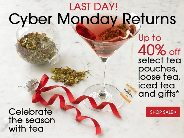 Last Day! Cyber Monday Returns. Celebrate the season with tea. Up to 40% off select tea pouches, loose tea, iced tea and gifts. Shop Sale...