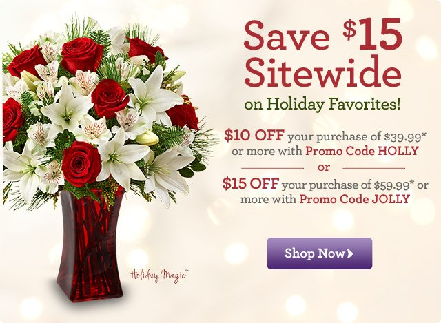 SAVE $15 Sitewide on Holiday Favorites!  $10 OFF your purchase of $39.99* or more with Promo Code HOLLY or $15 OFF your purchase of $59.99* or more with Promo Code JOLLY  Shop Now