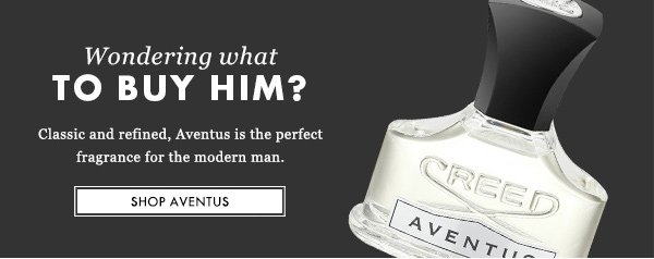 Wondering what TO BUY HIM? Classic and refined, Aventus is the perfect fragrance for the modern man. SHOP AVENTUS