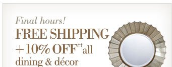 Final hours! | Free Shipping + 10% off all dining & decor