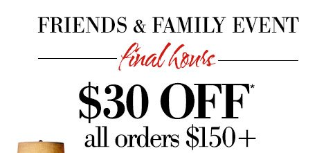 Friends & Family Event | final hours | $30 OFF* all orders $150+