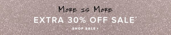 More is More Extra 30% Off Sale* - - Shop Sale: