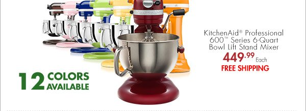 12 COLORS AVAILABLE KitchenAid® Professional 600™ Series 6-Quart Bowl Lift Stand Mixer 449.99 Each FREE SHIPPING