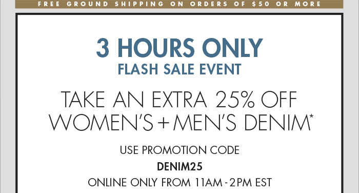 3 HOURS ONLY FLASH SALE EVENT TAKE AN EXTRA 25% OFF WOMENS + MENS DENIM* USE PROMOTION CODE DENIM25 ONLINE ONLY FROM 11AM - 2PM EST