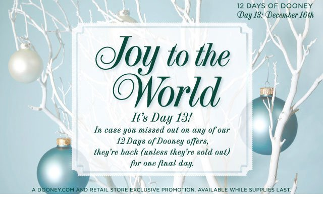 12 Days of Dooney - Day 13: December 16th - Joy to the World It's Day 13! In case you missed out on any of our 12 Days of Dooney offers, they're back (unless they're sold out) for one final day.