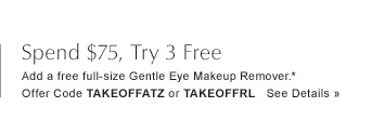 Spend $75, add a free full-size Gentle Eye Makeup Remover.* Offer Code TAKEOFFATZ or TAKEOFFRL See Details »