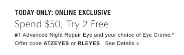 ONE DAY ONLY: ONLINE EXCLUSIVE Revitalize Eyes Spend $50, try 2 free: #1 Advanced Night Repair Eye and your choice of Eye Creme.*  Offer Code ATZEYES or RLEYES