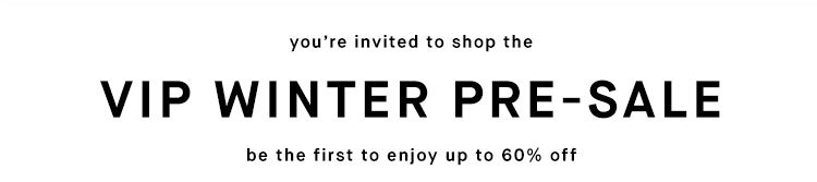 you're invited to shop the VIP WINTER PRE-SALE - be the first to enjoy up to 60% off