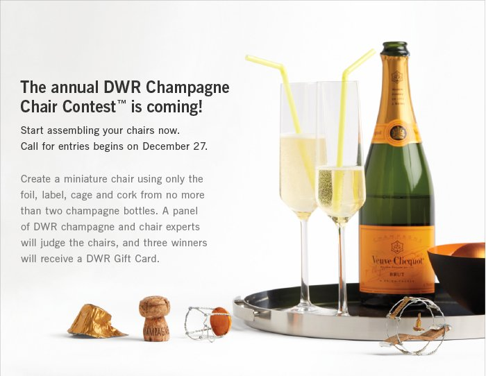 The annual DWR Champagne Chair Contest™ is coming! Start assembling your chairs now. Call for entries begins on December 27. Create an original miniature chair using only the foil, label, cage and cork from no more than two champagne bottles. A panel of DWR champagne and chair experts will judge the chairs, and three winners will receive a DWR Gift Card.
