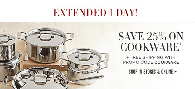 EXTENDED 1 DAY! - SAVE 25% ON COOKWARE* + FREE SHIPPING WITH PROMO CODE COOKWARE - SHOP IN STORES & ONLINE