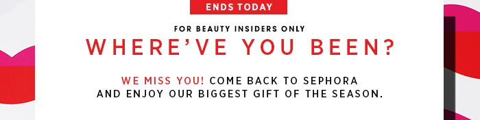 ENDS TODAY. For Beauty Insiders only. Where've you been? We miss you. Come back to Sephora and enjoy our biggest gift of the season