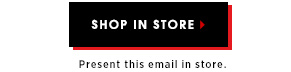 Shop in store. Present this email in store.