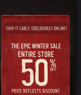 SHOP IT EARLY, EXCLUSIVELY  ONLINE! THE EPIC WINTER SALE ENTIRE STORE 50%OFF* PRICE REFLECTS  DISCOUNT