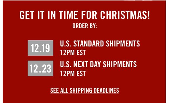 GET IT IN TIME FOR CHRISTMAS! ORDER BY: 12.19 U.S. STANDARD SHIPMENTS 12 PM EST 12.23 U.S. NEXT DAY SHIPMENTS 12PM EST | SEE ALL  SHIPPING DEADLINES