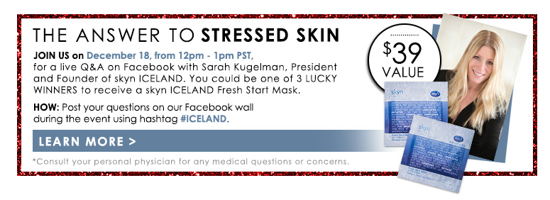 The Answer to Stressed Skin Join us on December 18, from 12pm - 1pm PST, for a live Q&A on Facebook with Sarah Kugelman, President and Founder of skyn ICELAND. You could be one of 3 lucky winners to receive a skyn ICELAND Fresh Start Mask ($39 value)!HOW: Post your questions on our Facebook wall during the event using hashtag #ICELAND.*Consult your personal physician for any medical questions or concerns.Learn More>>