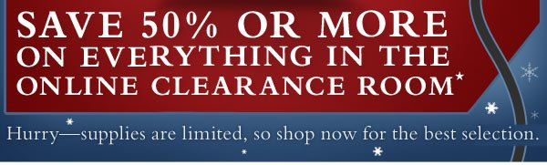 Save 50% or more on everything in the online Clearance Room.* Hurry—supplies are limited, so shop now for the best selection.