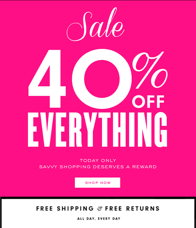 Sale 40 percent off EVERYTHING. Today only. Savvy shopping deserves a reward. SHOP NOW.