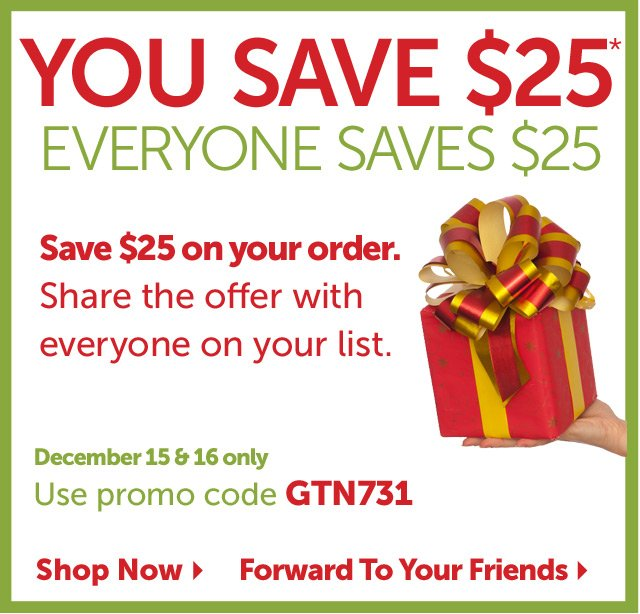 You Save $25* - Everyone Saves $25 - Save $25 on your order. Share the offer with everyone on your list. December 15 & 16 only - use promo code GTN731