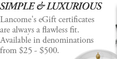 SIMPLE & LUXURIOUS | Lancome's eGift certificates are always a flawless fit. Available in denominations from $25 - $500.