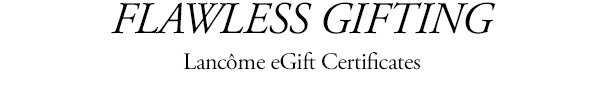 FLAWLESS GIFTING | Lancome eGift Certificates