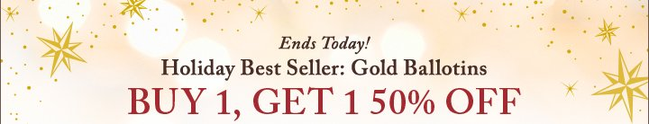 Ends Today! Holiday Best Seller: Gold Ballotins | BUY 1, GET 1 50% OFF