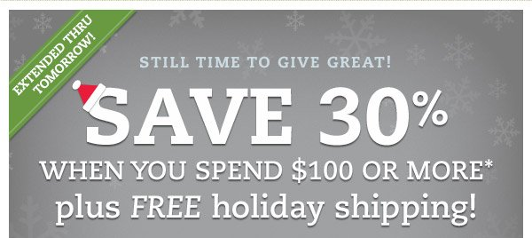 Extended thru tomorrow! Still time to give great! SAVE 30% when you spend $100 or more*plus FREE holiday shipping!* Our gift to you: Two additional days to save on just what they want - and get it under their tree with FREE holiday shipping.