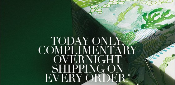 Today only, complimentary overnight shipping on every order.*