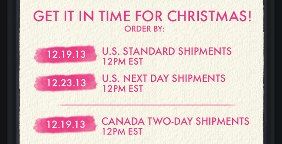 GET IT IN TIME FOR CHRISTMAS! ORDER BY: 12.19.13 U.S. STANDARD SHIPMENTS 12PM EST 12.23.13 U.S. NEXT DAY SHIPMENTS 12PM EST | 12.19.13 CANADA TWO – SHIPMENTS 12PM EST