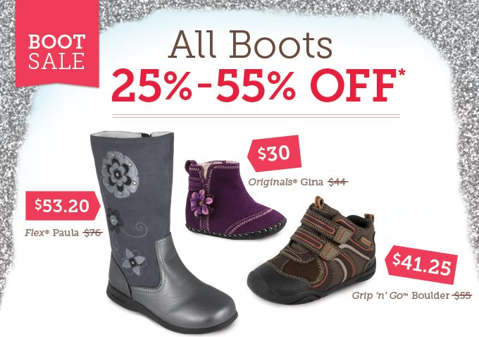 Boot Sale: All Boots 25%-55% Off* Flex Paula - Was $76, Now $53.20  Originals Gina - Was $44, Now $30 Grip 'n' Go Boulder - Was $55, Now $41.25