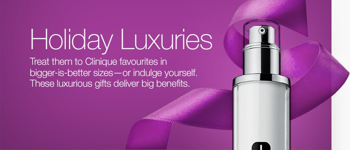 Holiday Luxuries. Treat them to Clinique favourites in bigger-is-better sizes—or indulge yourself. These luxurious gifts deliver big benefits.