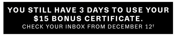 You still have 3 days to use your $15 bonus certificate†