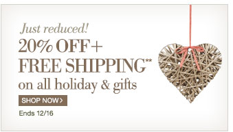 Just Reduced! | 20% + Free Shipping** on all holiday & gifts | Shop Now > | Ends 12/16